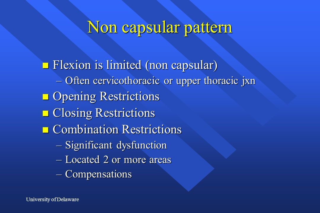 University of Delaware Non capsular pattern n Flexion is limited (non capsular) –Often cervicothoracic or upper thoracic jxn n Opening Restrictions n