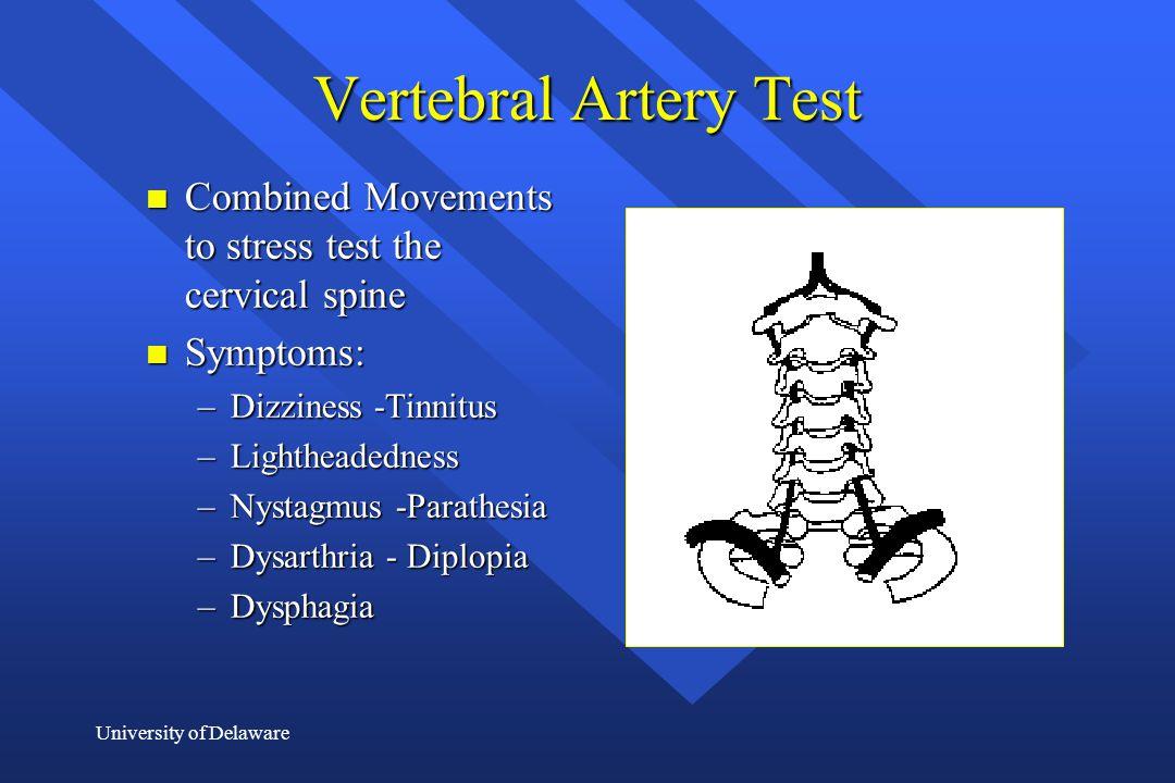 University of Delaware Vertebral Artery Test n Combined Movements to stress test the cervical spine n Symptoms: –Dizziness -Tinnitus –Lightheadedness