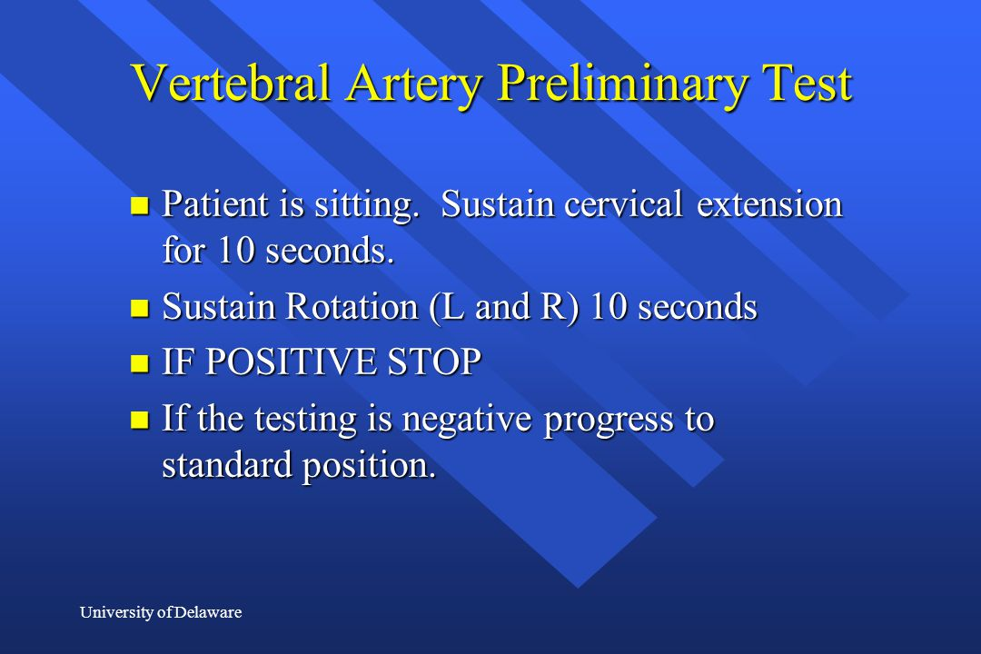 University of Delaware Vertebral Artery Preliminary Test n Patient is sitting. Sustain cervical extension for 10 seconds. n Sustain Rotation (L and R)