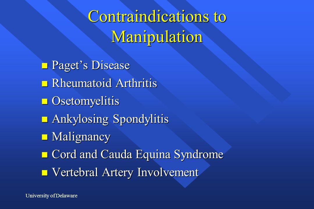 University of Delaware Contraindications to Manipulation n Paget's Disease n Rheumatoid Arthritis n Osetomyelitis n Ankylosing Spondylitis n Malignanc
