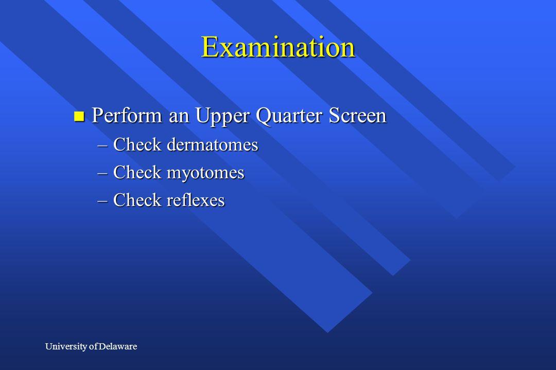 University of Delaware Examination n Perform an Upper Quarter Screen –Check dermatomes –Check myotomes –Check reflexes