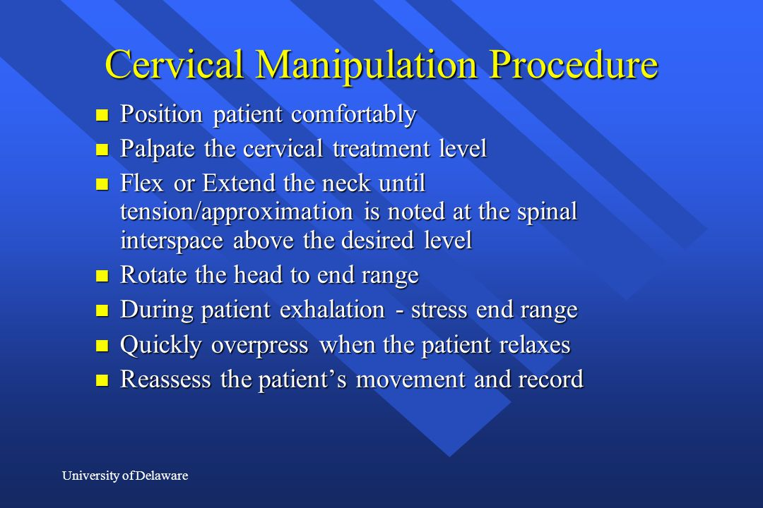 University of Delaware Cervical Manipulation Procedure n Position patient comfortably n Palpate the cervical treatment level n Flex or Extend the neck