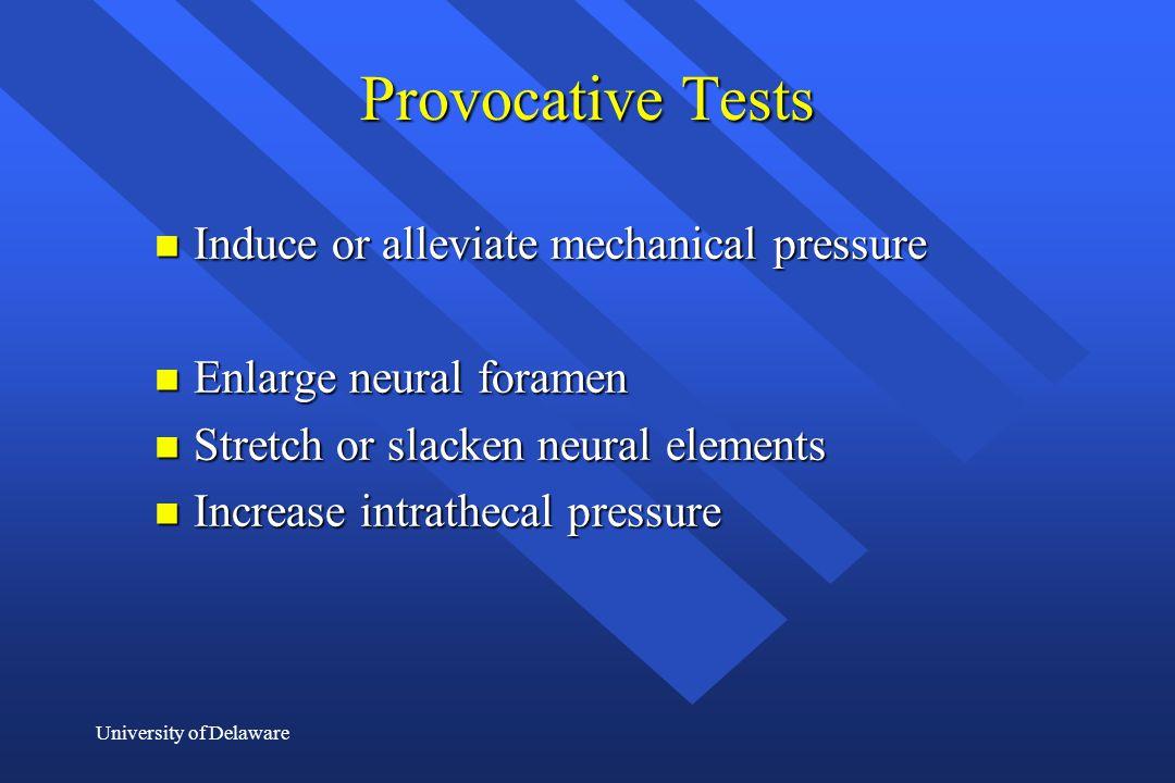 University of Delaware Provocative Tests n Induce or alleviate mechanical pressure n Enlarge neural foramen n Stretch or slacken neural elements n Inc