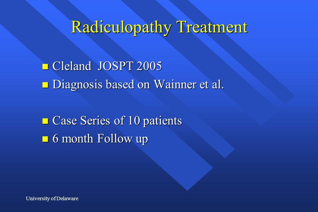 University of Delaware Radiculopathy Treatment n Cleland JOSPT 2005 n Diagnosis based on Wainner et al. n Case Series of 10 patients n 6 month Follow
