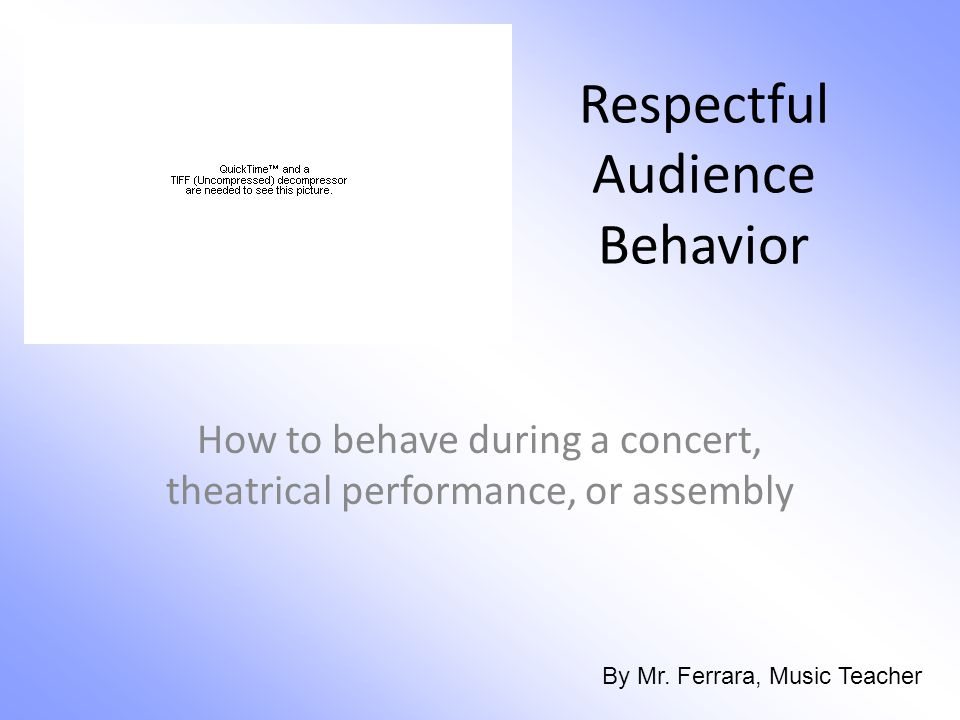 Respectful Audience Behavior How to behave during a concert, theatrical performance, or assembly By Mr.