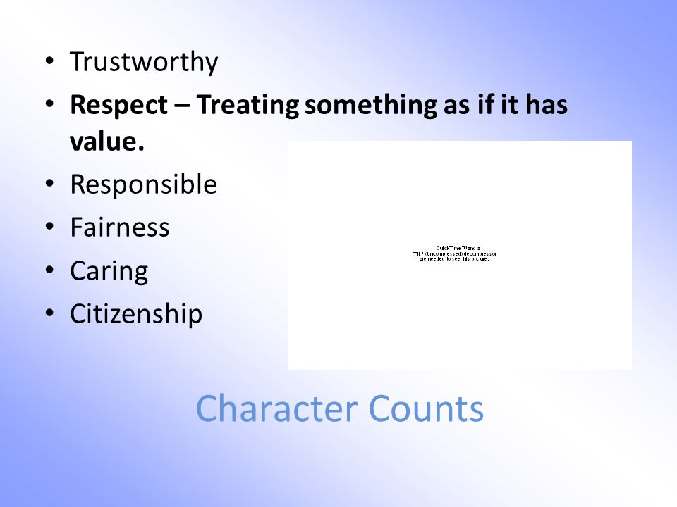 Character Counts Trustworthy Respect – Treating something as if it has value.