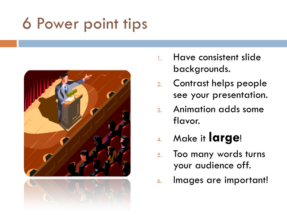 6 Power point tips 1. Have consistent slide backgrounds. 2. Contrast helps people see your presentation. 3. Animation adds some flavor. 4. Make it lar