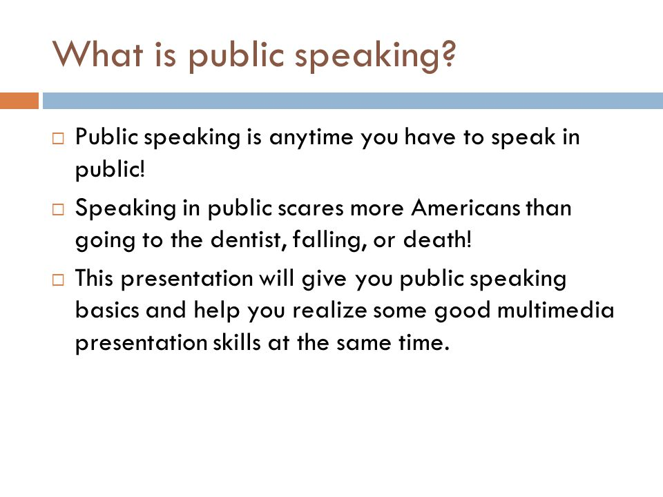 What is public speaking?  Public speaking is anytime you have to speak in public!  Speaking in public scares more Americans than going to the dentis