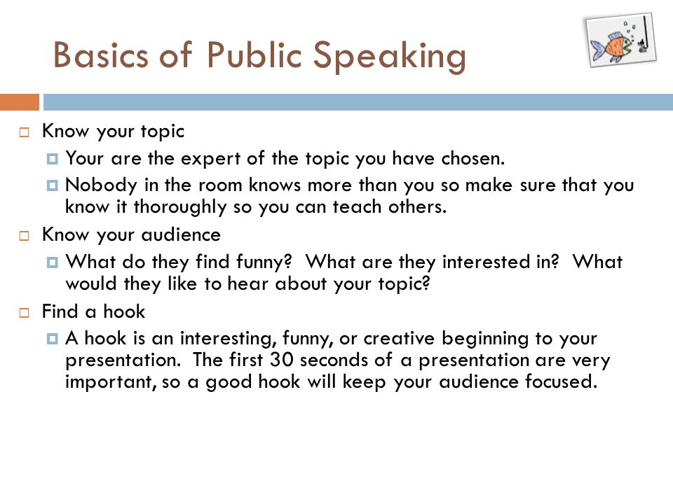 Basics of Public Speaking  Know your topic  Your are the expert of the topic you have chosen.