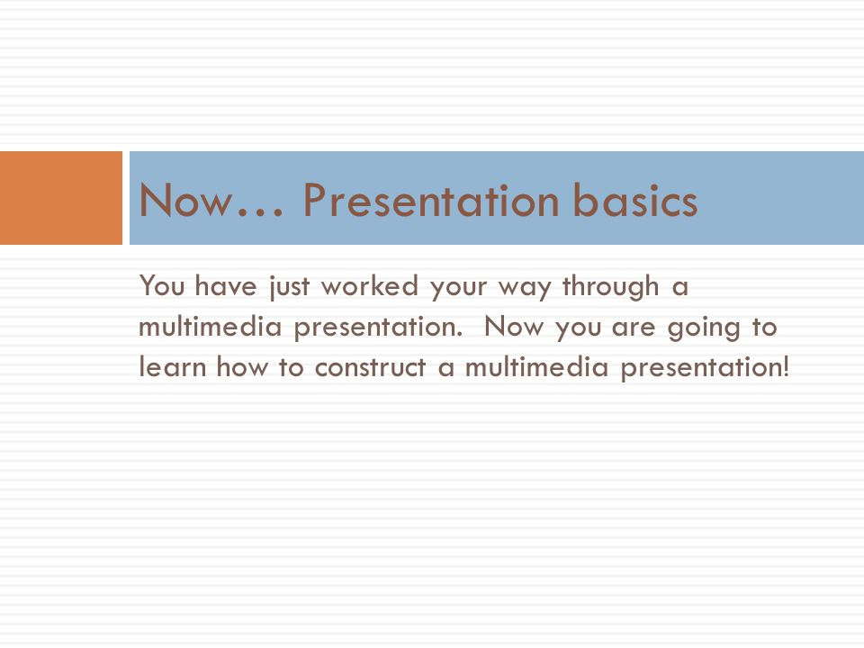 You have just worked your way through a multimedia presentation. Now you are going to learn how to construct a multimedia presentation! Now… Presentat