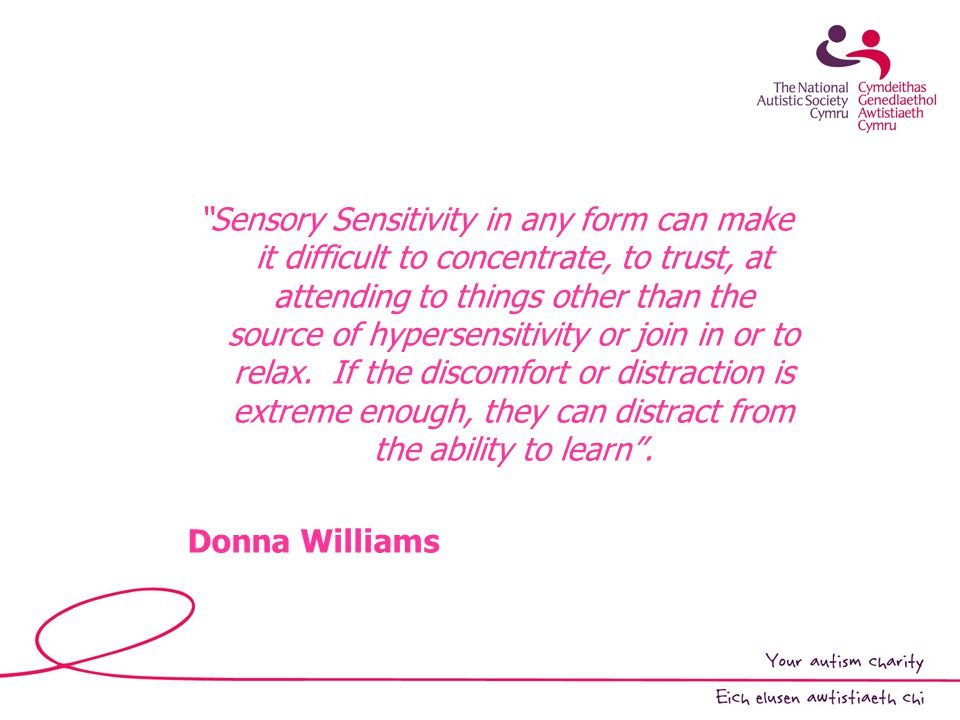 Sensory Sensitivity in any form can make it difficult to concentrate, to trust, at attending to things other than the source of hypersensitivity or join in or to relax.