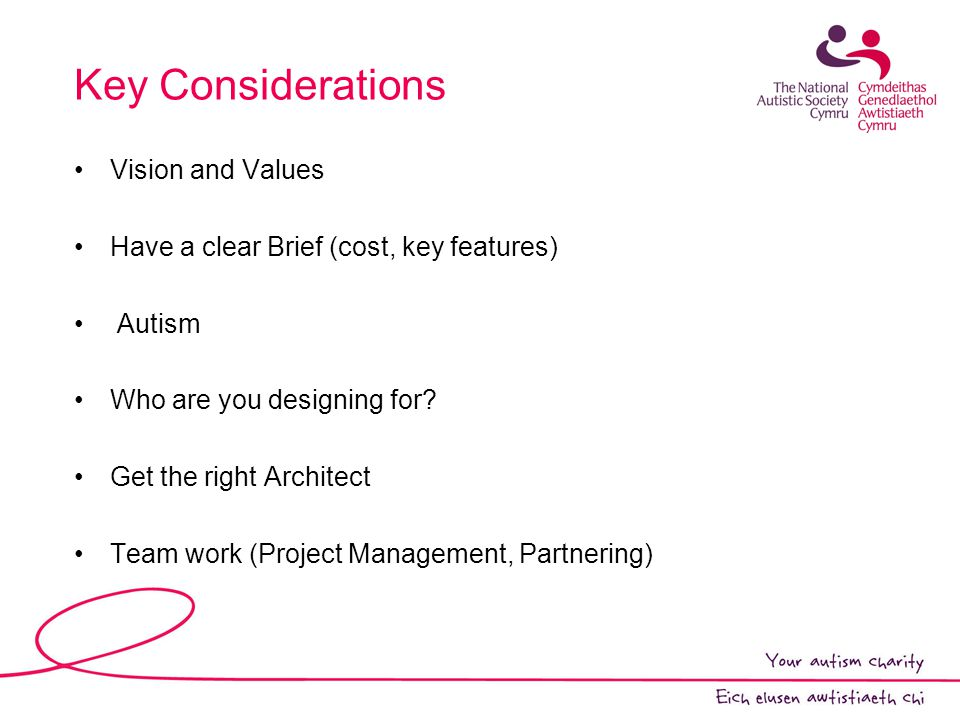 Key Considerations Vision and Values Have a clear Brief (cost, key features) Autism Who are you designing for.