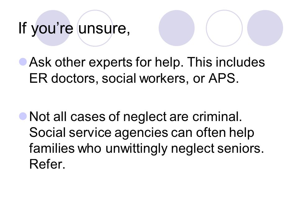 If you're unsure, Ask other experts for help.This includes ER doctors, social workers, or APS.