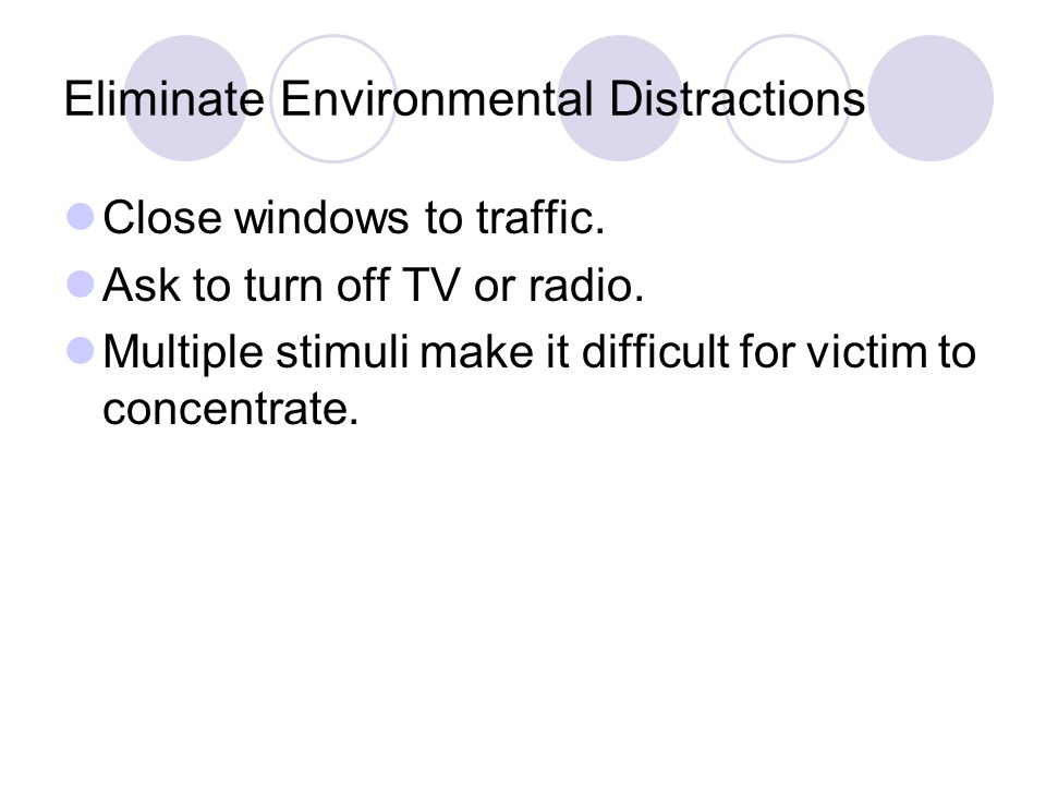 Eliminate Environmental Distractions Close windows to traffic.