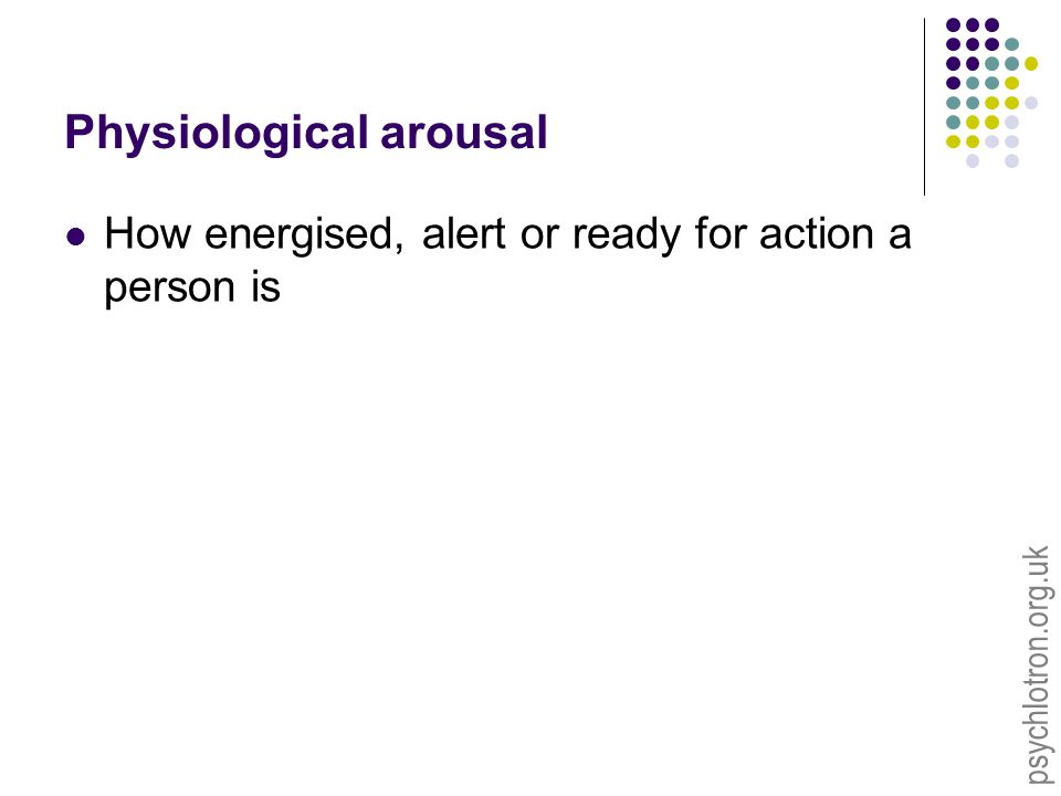 psychlotron.org.uk Physiological arousal How energised, alert or ready for action a person is
