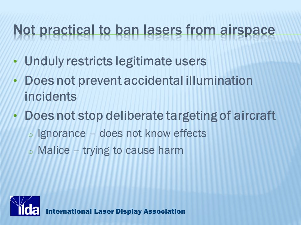 International Laser Display Association Unduly restricts legitimate users Does not prevent accidental illumination incidents Does not stop deliberate targeting of aircraft o Ignorance – does not know effects o Malice – trying to cause harm