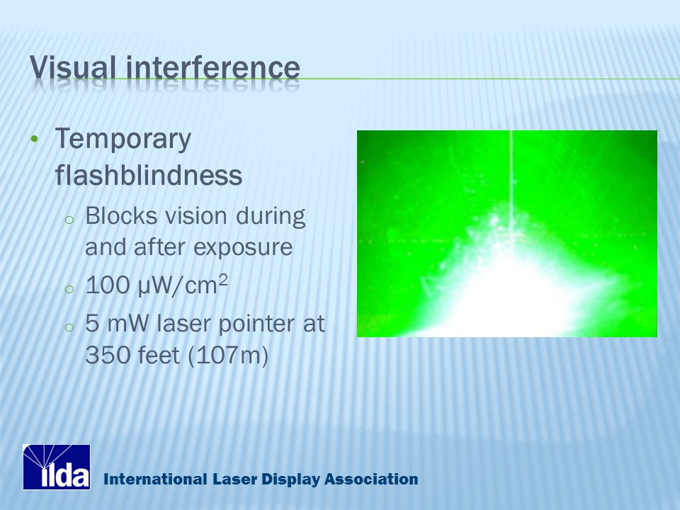 International Laser Display Association Temporary flashblindness o Blocks vision during and after exposure o 100 μW/cm 2 o 5 mW laser pointer at 350 feet (107m)
