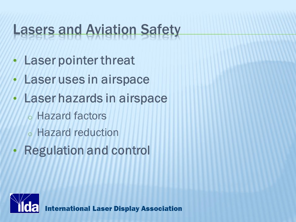International Laser Display Association Laser pointer threat Laser uses in airspace Laser hazards in airspace o Hazard factors o Hazard reduction Regulation and control