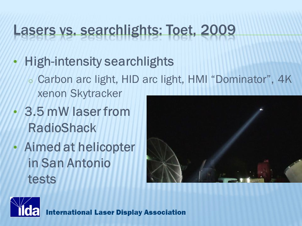 International Laser Display Association High-intensity searchlights o Carbon arc light, HID arc light, HMI Dominator , 4K xenon Skytracker 3.5 mW laser from RadioShack Aimed at helicopter in San Antonio tests