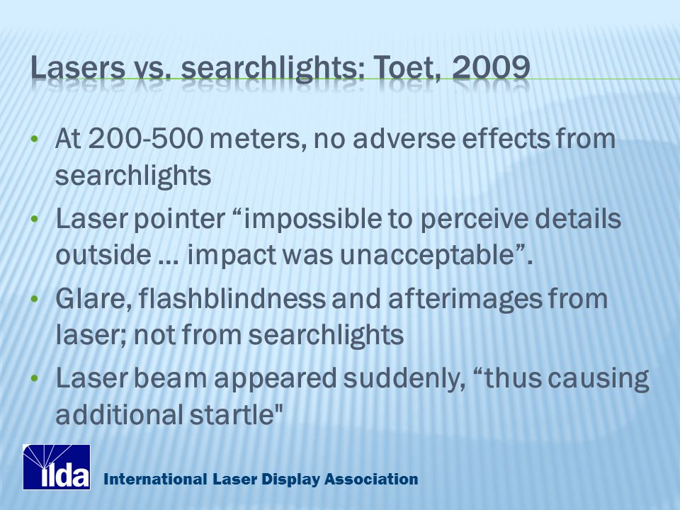 International Laser Display Association At 200-500 meters, no adverse effects from searchlights Laser pointer impossible to perceive details outside … impact was unacceptable .
