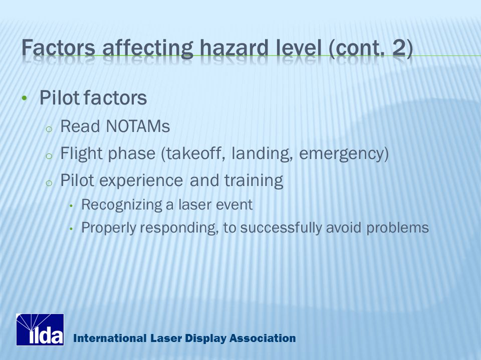 International Laser Display Association Pilot factors o Read NOTAMs o Flight phase (takeoff, landing, emergency) o Pilot experience and training Recognizing a laser event Properly responding, to successfully avoid problems