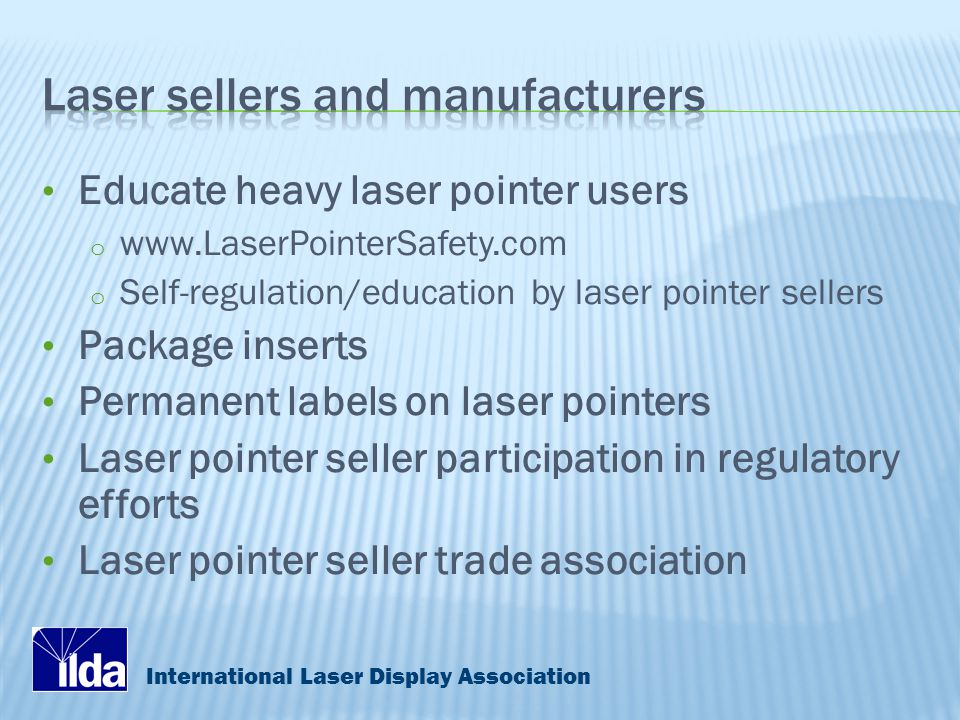 International Laser Display Association Educate heavy laser pointer users o www.LaserPointerSafety.com o Self-regulation/education by laser pointer sellers Package inserts Permanent labels on laser pointers Laser pointer seller participation in regulatory efforts Laser pointer seller trade association