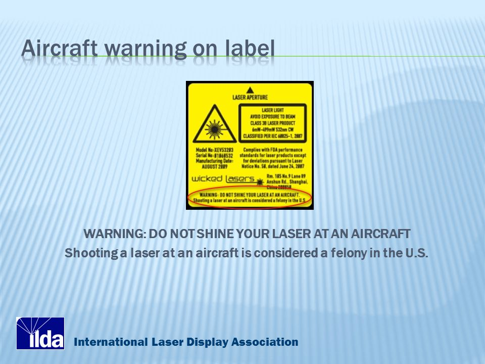 International Laser Display Association WARNING: DO NOT SHINE YOUR LASER AT AN AIRCRAFT Shooting a laser at an aircraft is considered a felony in the U.S.