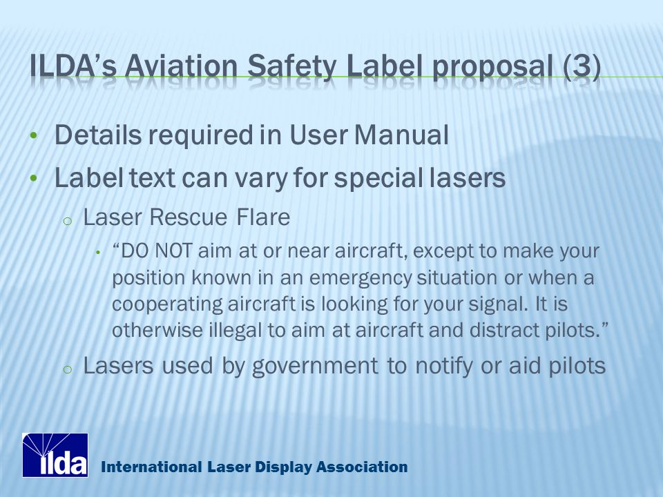 International Laser Display Association Details required in User Manual Label text can vary for special lasers o Laser Rescue Flare DO NOT aim at or near aircraft, except to make your position known in an emergency situation or when a cooperating aircraft is looking for your signal.