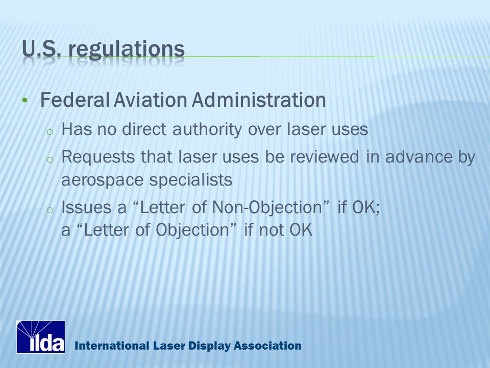 International Laser Display Association Federal Aviation Administration o Has no direct authority over laser uses o Requests that laser uses be reviewed in advance by aerospace specialists o Issues a Letter of Non-Objection if OK; a Letter of Objection if not OK