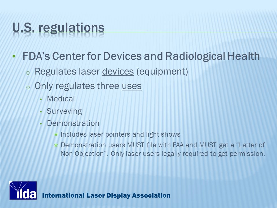 International Laser Display Association FDA's Center for Devices and Radiological Health o Regulates laser devices (equipment) o Only regulates three uses Medical Surveying Demonstration  Includes laser pointers and light shows  Demonstration users MUST file with FAA and MUST get a Letter of Non-Objection .