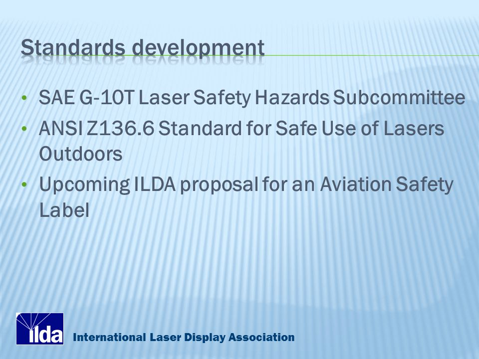 International Laser Display Association SAE G-10T Laser Safety Hazards Subcommittee ANSI Z136.6 Standard for Safe Use of Lasers Outdoors Upcoming ILDA proposal for an Aviation Safety Label