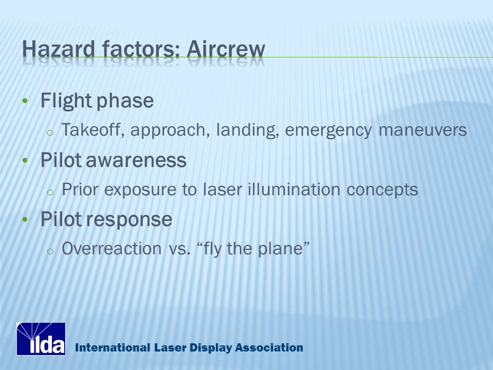 International Laser Display Association Flight phase o Takeoff, approach, landing, emergency maneuvers Pilot awareness o Prior exposure to laser illumination concepts Pilot response o Overreaction vs.