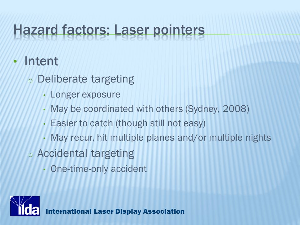 International Laser Display Association Intent o Deliberate targeting Longer exposure May be coordinated with others (Sydney, 2008) Easier to catch (though still not easy) May recur, hit multiple planes and/or multiple nights o Accidental targeting One-time-only accident