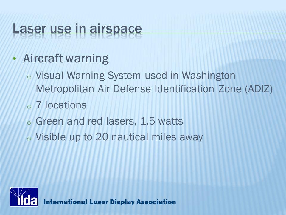 International Laser Display Association Aircraft warning o Visual Warning System used in Washington Metropolitan Air Defense Identification Zone (ADIZ) o 7 locations o Green and red lasers, 1.5 watts o Visible up to 20 nautical miles away