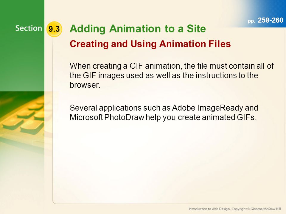9.3 Adding Animation to a Site When creating a GIF animation, the file must contain all of the GIF images used as well as the instructions to the browser.