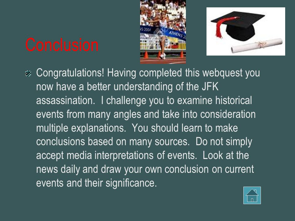 Conclusion Congratulations! Having completed this webquest you now have a better understanding of the JFK assassination. I challenge you to examine hi