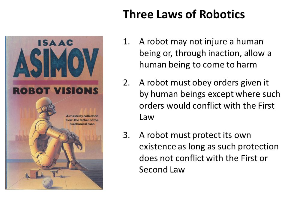 Three Laws of Robotics 1.A robot may not injure a human being or, through inaction, allow a human being to come to harm 2.A robot must obey orders given it by human beings except where such orders would conflict with the First Law 3.A robot must protect its own existence as long as such protection does not conflict with the First or Second Law