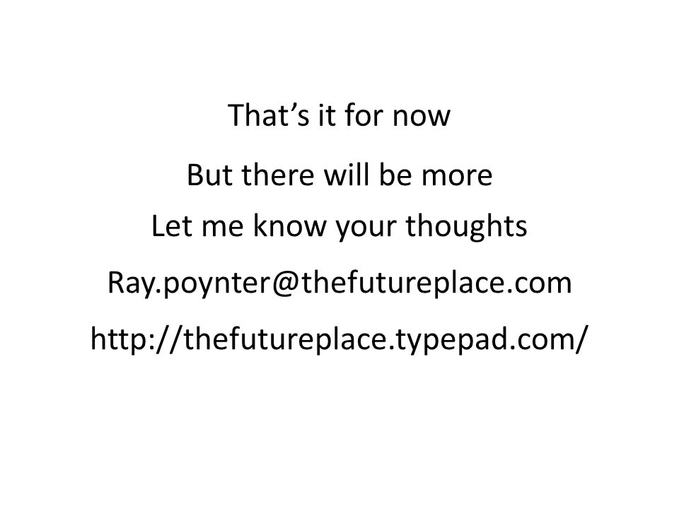 That's it for now But there will be more Let me know your thoughts Ray.poynter@thefutureplace.com http://thefutureplace.typepad.com/
