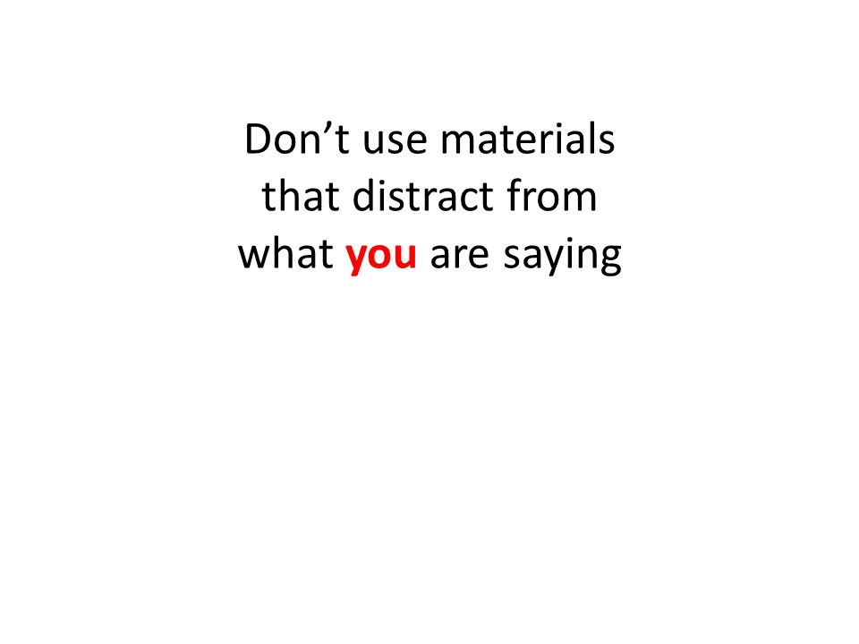Don't use materials that distract from what you are saying