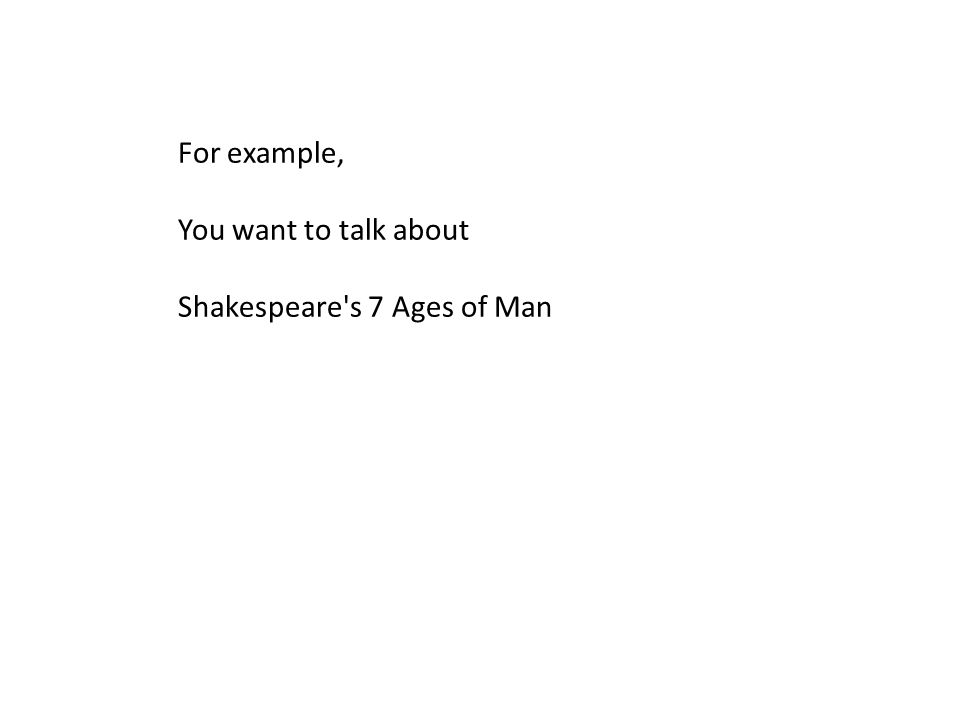 For example, You want to talk about Shakespeare s 7 Ages of Man