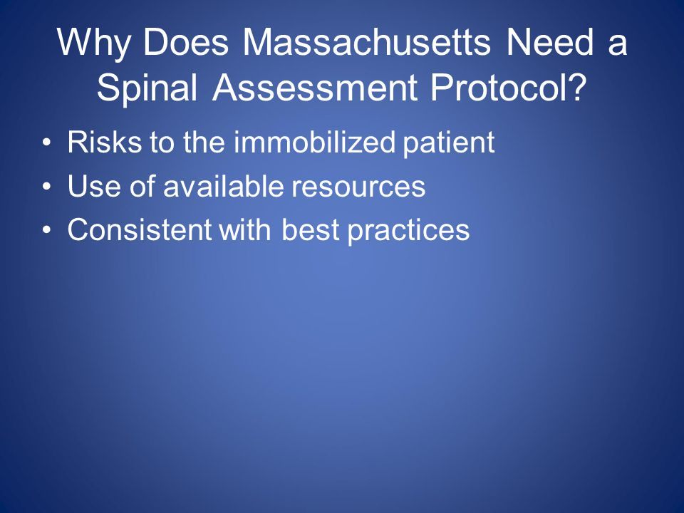 Why Does Massachusetts Need a Spinal Assessment Protocol? Risks to the immobilized patient Use of available resources Consistent with best practices