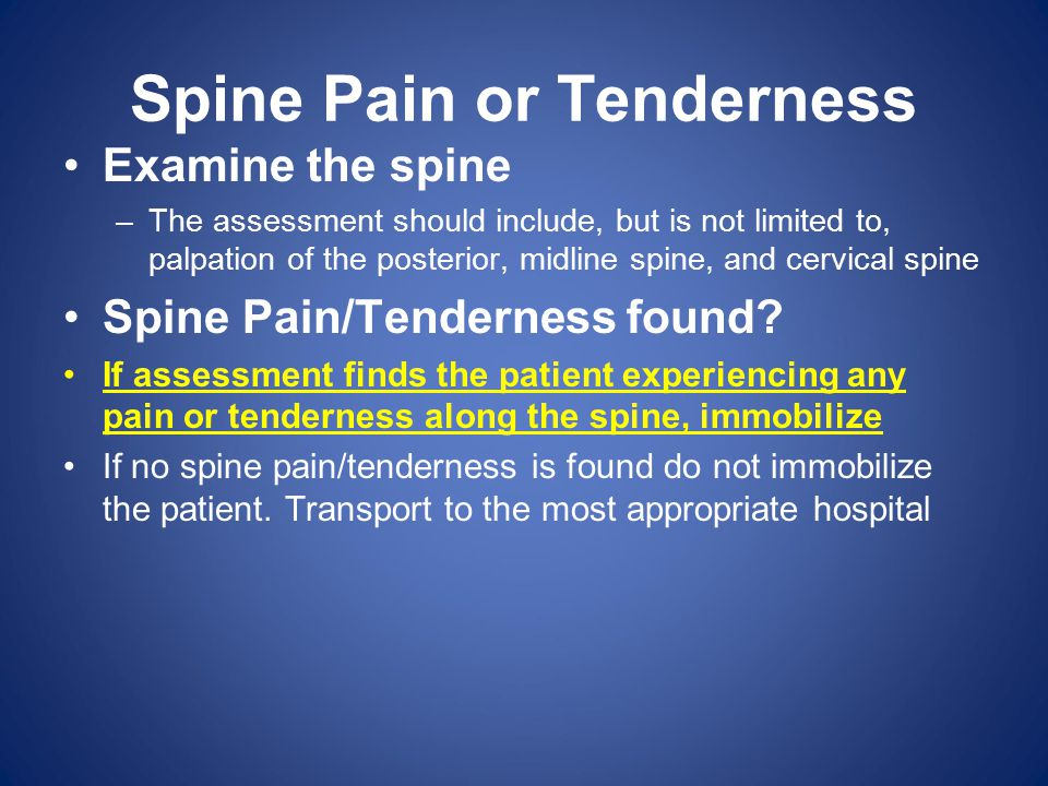 Spine Pain or Tenderness Examine the spine –The assessment should include, but is not limited to, palpation of the posterior, midline spine, and cervi