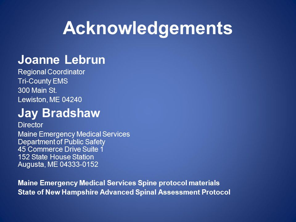 Acknowledgements Joanne Lebrun Regional Coordinator Tri-County EMS 300 Main St. Lewiston, ME 04240 Jay Bradshaw Director Maine Emergency Medical Servi