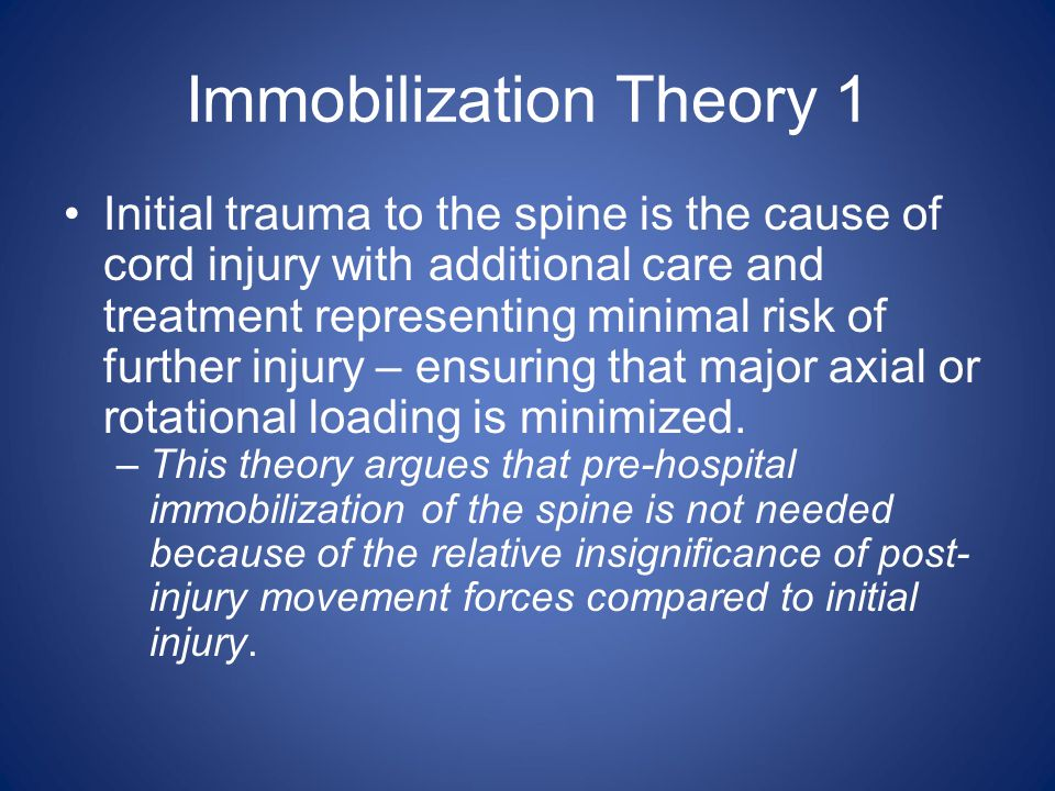 Immobilization Theory 1 Initial trauma to the spine is the cause of cord injury with additional care and treatment representing minimal risk of furthe