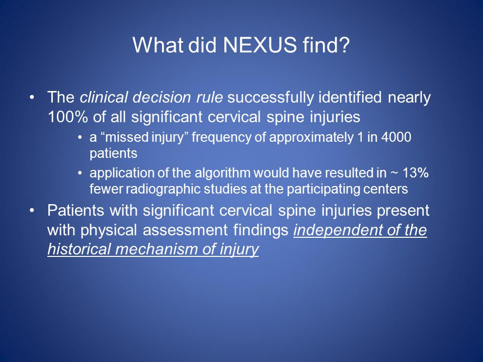 "What did NEXUS find? The clinical decision rule successfully identified nearly 100% of all significant cervical spine injuries a ""missed injury"" frequ"