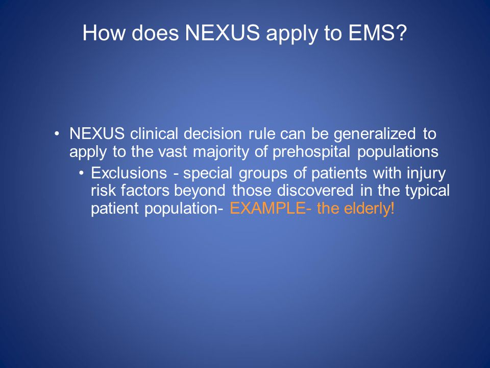 How does NEXUS apply to EMS? NEXUS clinical decision rule can be generalized to apply to the vast majority of prehospital populations Exclusions - spe