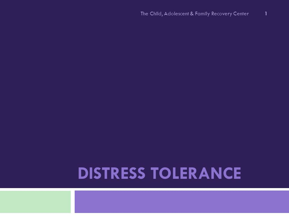 DISTRESS TOLERANCE The Child, Adolescent & Family Recovery Center 1