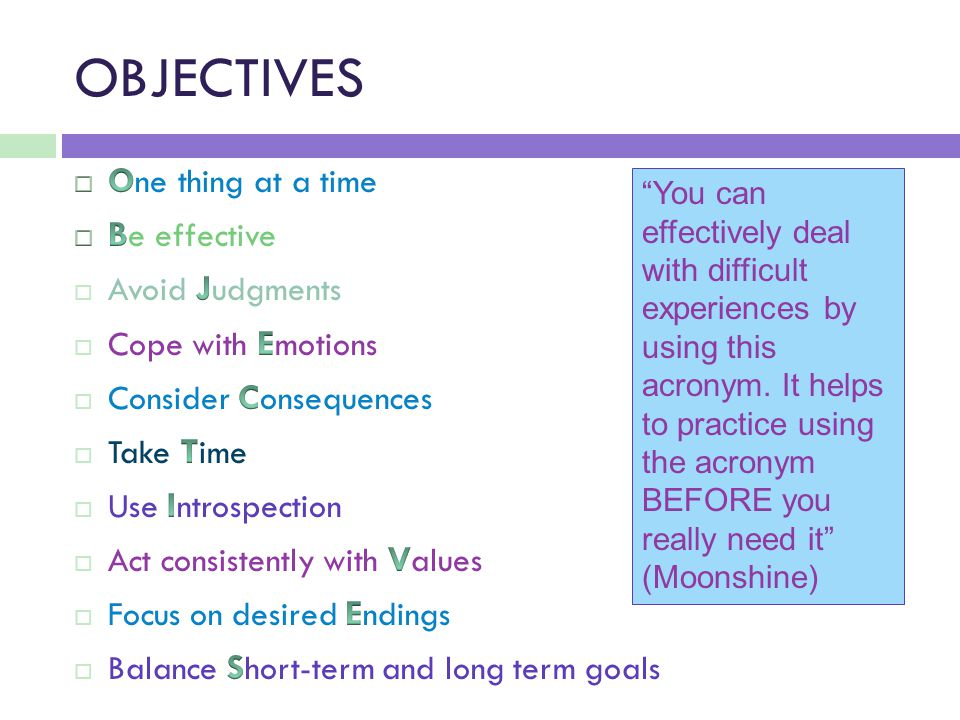 OBJECTIVES You can effectively deal with difficult experiences by using this acronym.