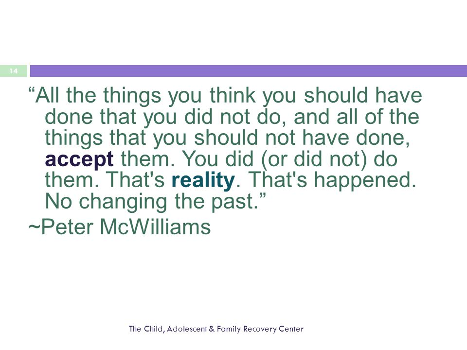 The Child, Adolescent & Family Recovery Center 14 All the things you think you should have done that you did not do, and all of the things that you should not have done, accept them.