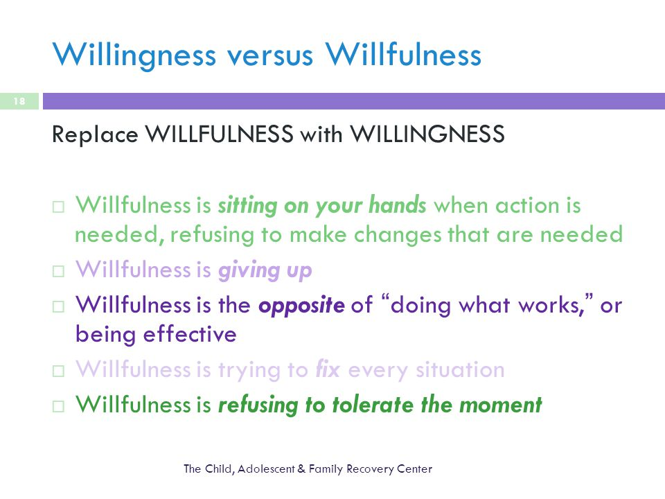 Willingness versus Willfulness The Child, Adolescent & Family Recovery Center 18 Replace WILLFULNESS with WILLINGNESS  Willfulness is sitting on your hands when action is needed, refusing to make changes that are needed  Willfulness is giving up  Willfulness is the opposite of doing what works, or being effective  Willfulness is trying to fix every situation  Willfulness is refusing to tolerate the moment